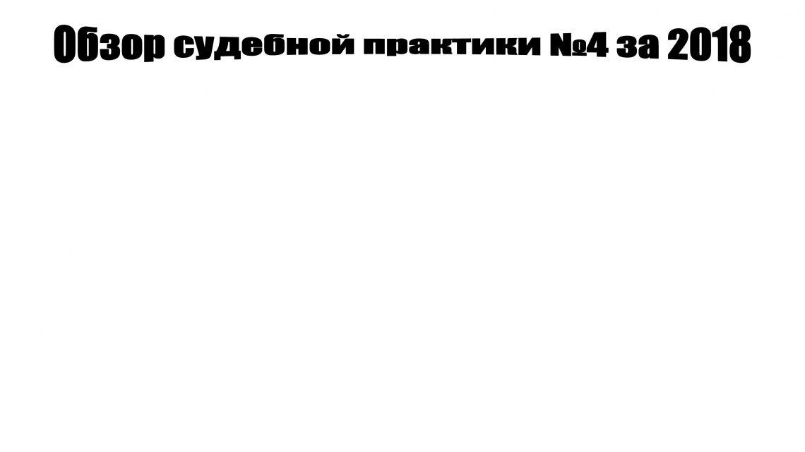 Юристы и адвокаты Домодедово дают краткий обзор судебной практики Верховного суда РФ №4 за 2018